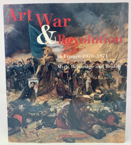 Art War and Revolution in France 1870-1871 Myth, Reportage and Reality by John Milner